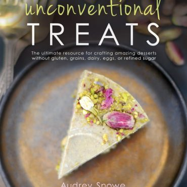 Unconventional Treats: The Ultimate Resource for Crafting Easy, Gorgeous Desserts {Free from: gluten & grains, dairy, eggs, and refined sugar}